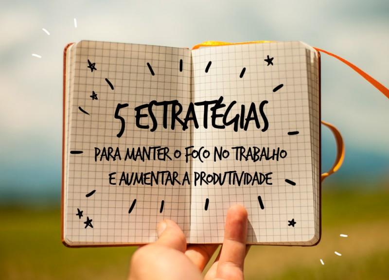 5 estratégias para manter o foco no trabalho e aumentar a produtividade